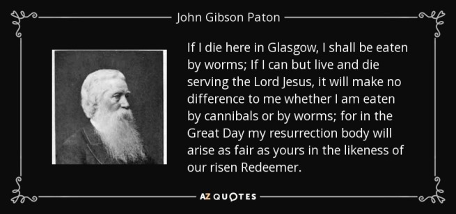 quote-if-i-die-here-in-glasgow-i-shall-be-eaten-by-worms-if-i-can-but-live-and-die-serving-john-gibson-paton-75-73-07.jpg